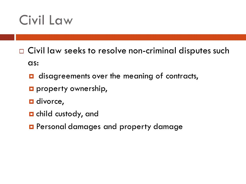 Civil Law  Civil law seeks to resolve non-criminal disputes such as:  disagreements over the meaning of contracts,  property ownership,  divorce,  child custody, and  Personal damages and property damage