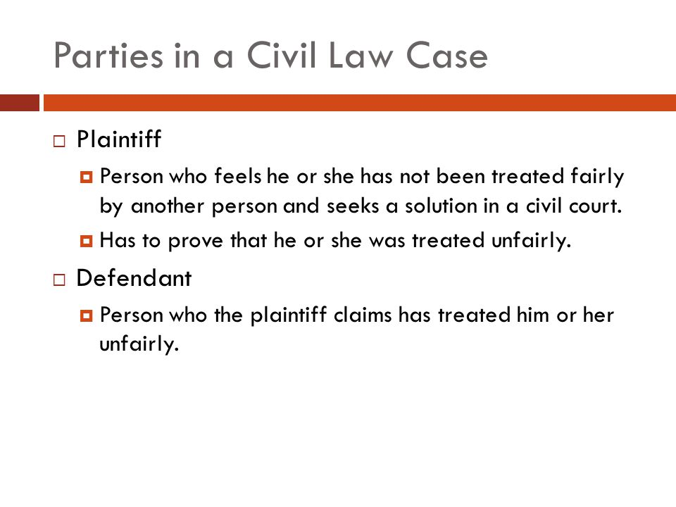 Parties in a Civil Law Case  Plaintiff  Person who feels he or she has not been treated fairly by another person and seeks a solution in a civil court.