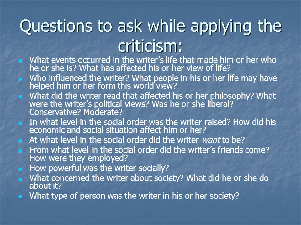 Questions to ask while applying the criticism: What events occurred in the writer's life that made him or her who he or she is.