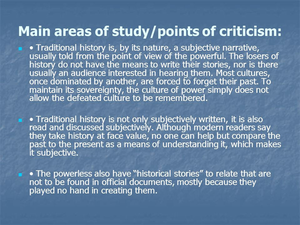 Main areas of study/points of criticism: Traditional history is, by its nature, a subjective narrative, usually told from the point of view of the powerful.