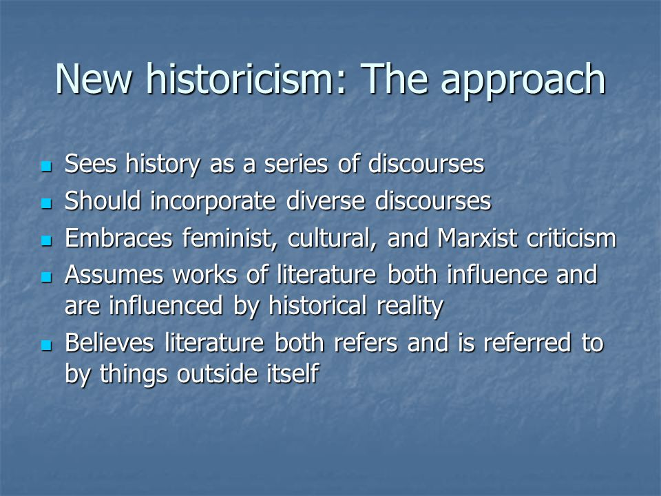 New historicism: The approach Sees history as a series of discourses Sees history as a series of discourses Should incorporate diverse discourses Should incorporate diverse discourses Embraces feminist, cultural, and Marxist criticism Embraces feminist, cultural, and Marxist criticism Assumes works of literature both influence and are influenced by historical reality Assumes works of literature both influence and are influenced by historical reality Believes literature both refers and is referred to by things outside itself Believes literature both refers and is referred to by things outside itself