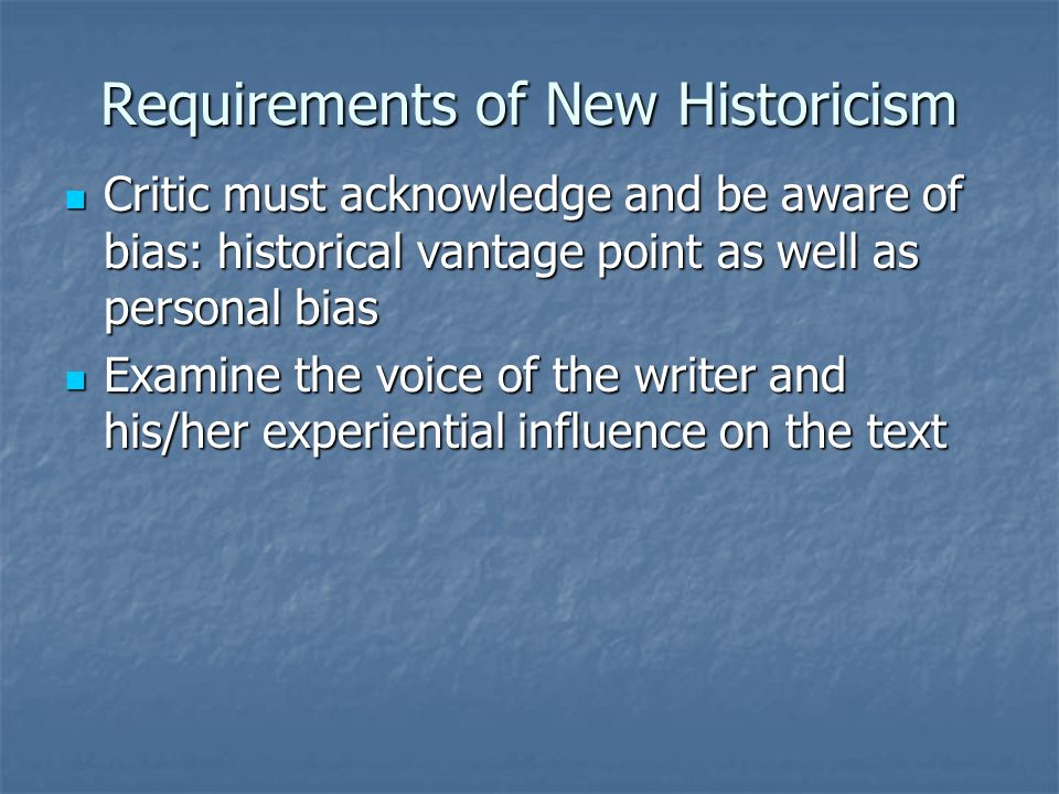 Requirements of New Historicism Critic must acknowledge and be aware of bias: historical vantage point as well as personal bias Critic must acknowledge and be aware of bias: historical vantage point as well as personal bias Examine the voice of the writer and his/her experiential influence on the text Examine the voice of the writer and his/her experiential influence on the text