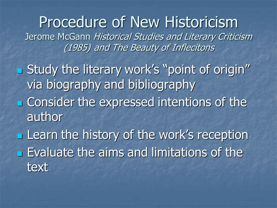 Procedure of New Historicism Jerome McGann Historical Studies and Literary Criticism (1985) and The Beauty of Inflecitons Study the literary work's point of origin via biography and bibliography Study the literary work's point of origin via biography and bibliography Consider the expressed intentions of the author Consider the expressed intentions of the author Learn the history of the work's reception Learn the history of the work's reception Evaluate the aims and limitations of the text Evaluate the aims and limitations of the text