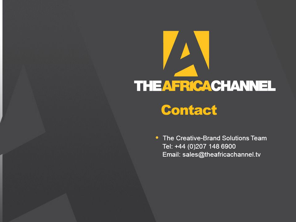 Private and Confidential © 2011 The Africa Channel Limited (UK) The Creative-Brand Solutions Team Tel: +44 (0)207 148 6900 Email: sales@theafricachannel.tv Contact