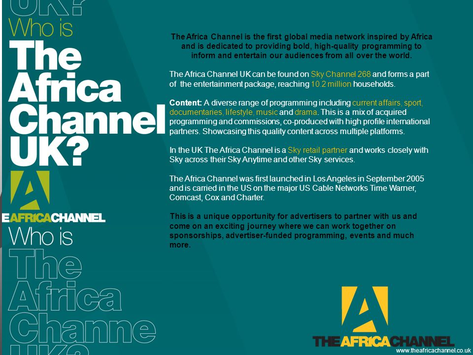 Private and Confidential © 2011 The Africa Channel Limited (UK) The Africa Channel is the first global media network inspired by Africa and is dedicated to providing bold, high-quality programming to inform and entertain our audiences from all over the world.