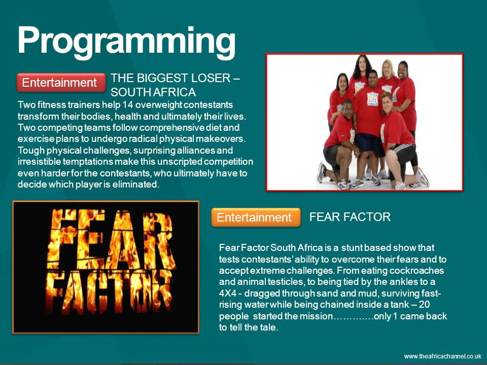 Private and Confidential © 2011 The Africa Channel Limited (UK) www.theafricachannel.co.uk Programming Entertainment THE BIGGEST LOSER – SOUTH AFRICA Entertainment FEAR FACTOR Fear Factor South Africa is a stunt based show that tests contestants' ability to overcome their fears and to accept extreme challenges.