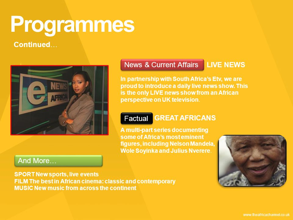 Private and Confidential © 2011 The Africa Channel Limited (UK) www.theafricachannel.co.uk Programmes Continued… News & Current Affairs LIVE NEWS In partnership with South Africa's Etv, we are proud to introduce a daily live news show.