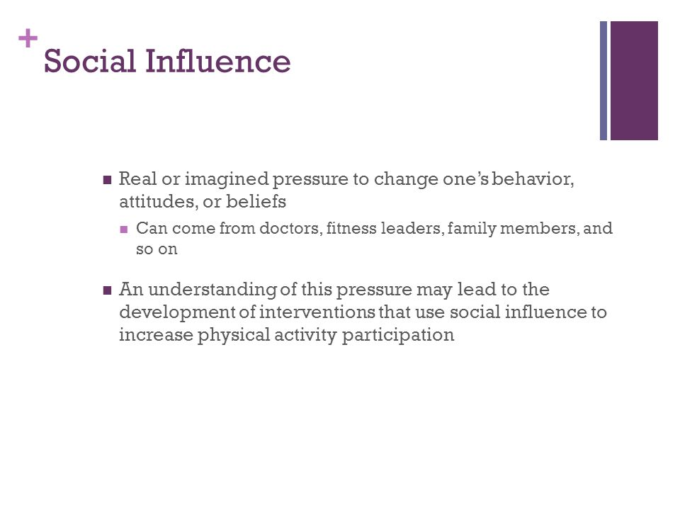 + Social Influence Real or imagined pressure to change one's behavior, attitudes, or beliefs Can come from doctors, fitness leaders, family members, and so on An understanding of this pressure may lead to the development of interventions that use social influence to increase physical activity participation