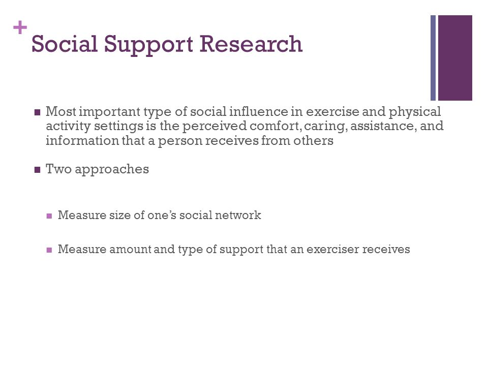 + Social Support Research Most important type of social influence in exercise and physical activity settings is the perceived comfort, caring, assistance, and information that a person receives from others Two approaches Measure size of one's social network Measure amount and type of support that an exerciser receives