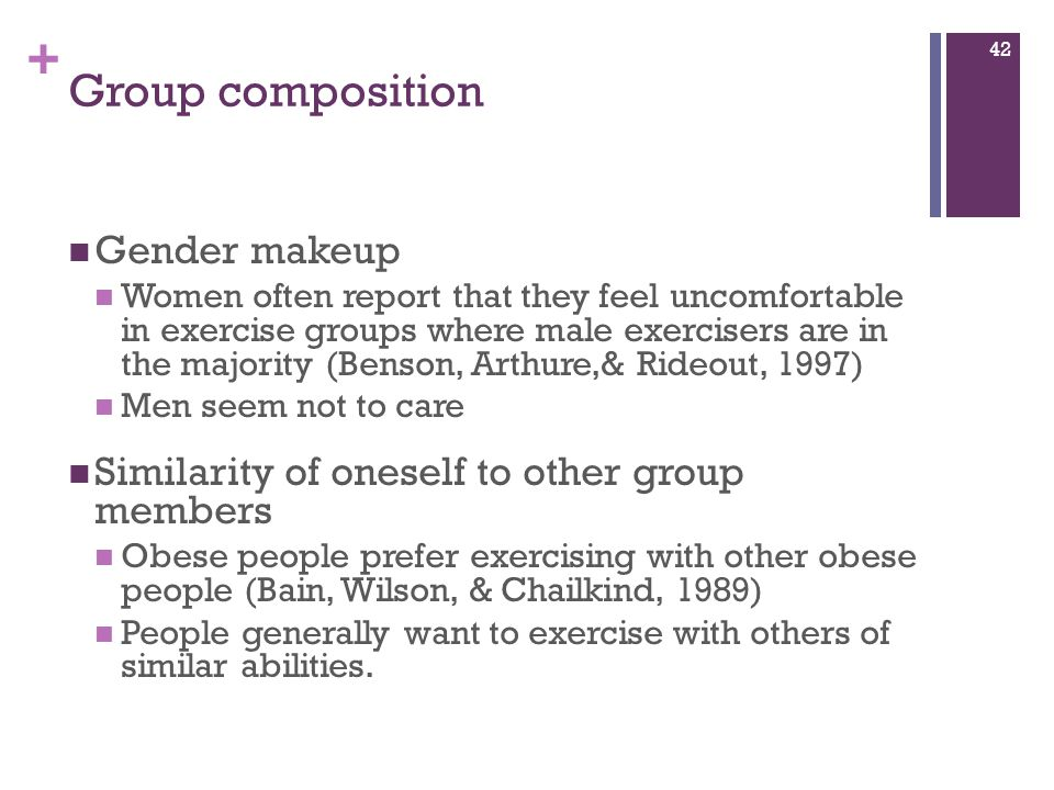 + Group composition Gender makeup Women often report that they feel uncomfortable in exercise groups where male exercisers are in the majority (Benson, Arthure,& Rideout, 1997) Men seem not to care Similarity of oneself to other group members Obese people prefer exercising with other obese people (Bain, Wilson, & Chailkind, 1989) People generally want to exercise with others of similar abilities.