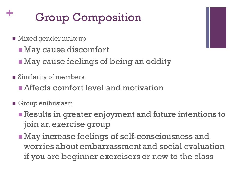 + Group Composition Mixed gender makeup May cause discomfort May cause feelings of being an oddity Similarity of members Affects comfort level and motivation Group enthusiasm Results in greater enjoyment and future intentions to join an exercise group May increase feelings of self-consciousness and worries about embarrassment and social evaluation if you are beginner exercisers or new to the class