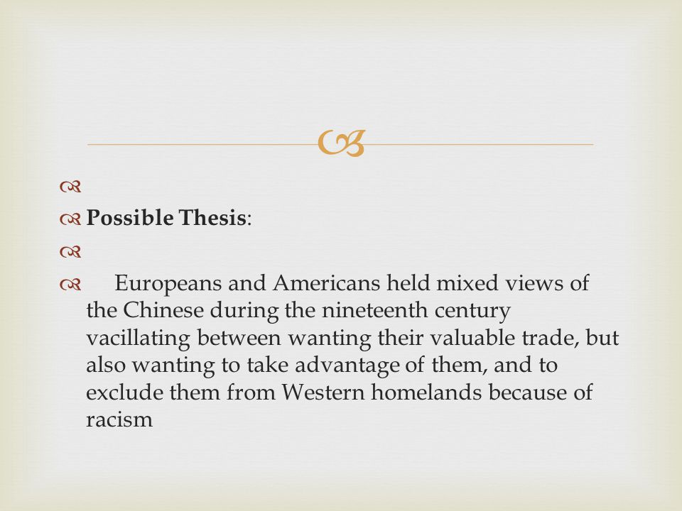    Possible Thesis :   Europeans and Americans held mixed views of the Chinese during the nineteenth century vacillating between wanting their valuable trade, but also wanting to take advantage of them, and to exclude them from Western homelands because of racism