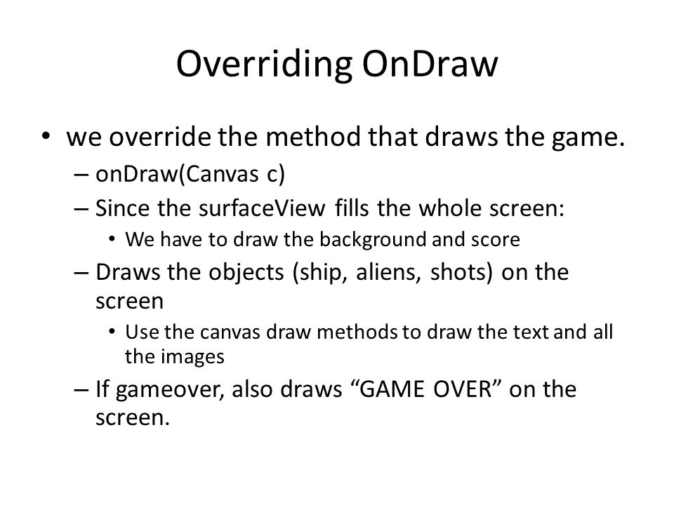 Overriding OnDraw we override the method that draws the game. – onDraw(Canvas c) – Since the surfaceView fills the whole screen: We have to draw the b