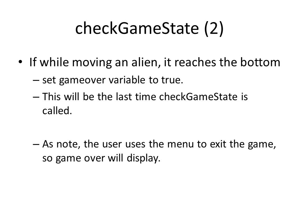 checkGameState (2) If while moving an alien, it reaches the bottom – set gameover variable to true. – This will be the last time checkGameState is cal