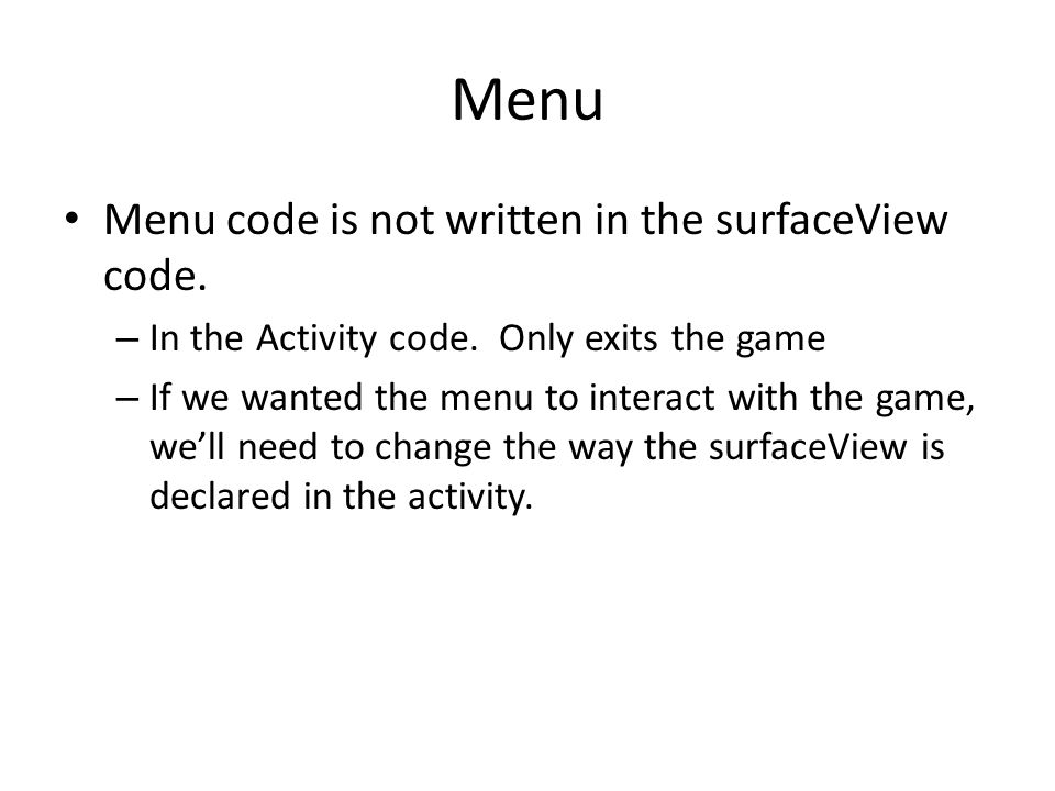 Menu Menu code is not written in the surfaceView code. – In the Activity code. Only exits the game – If we wanted the menu to interact with the game,