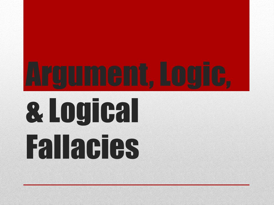 Argument, Logic, & Logical Fallacies