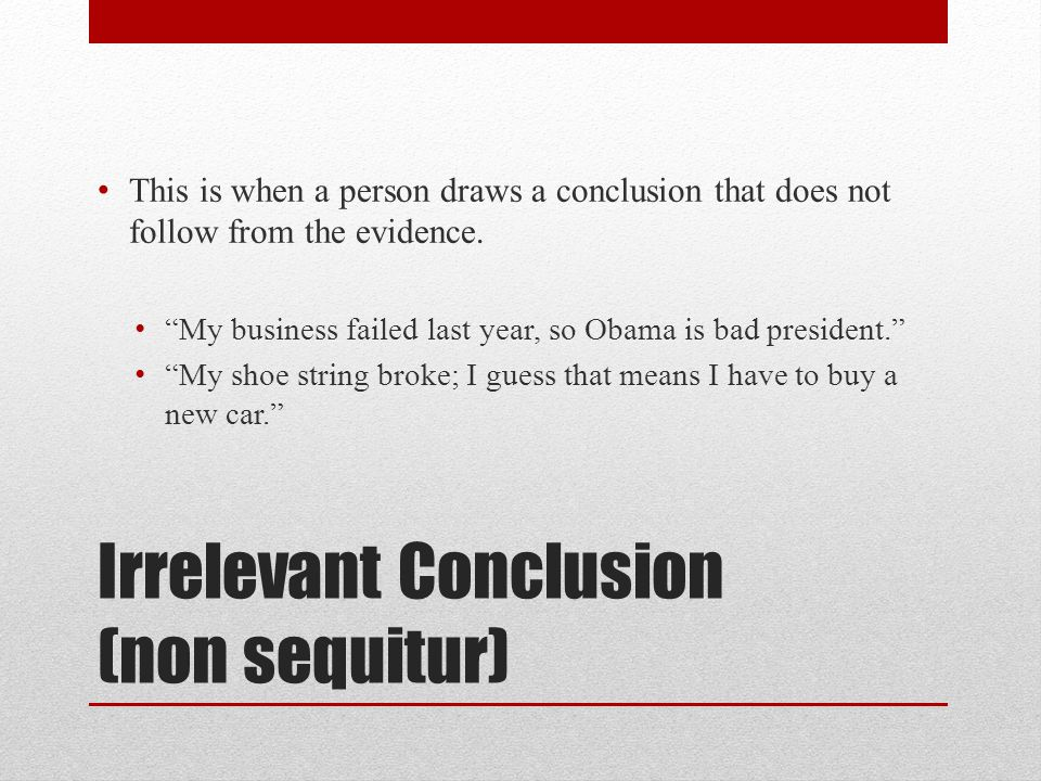 Irrelevant Conclusion (non sequitur) This is when a person draws a conclusion that does not follow from the evidence.