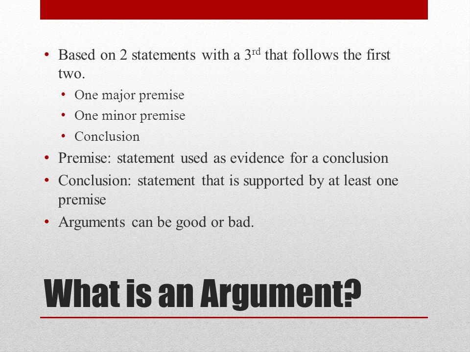 What is an Argument. Based on 2 statements with a 3 rd that follows the first two.