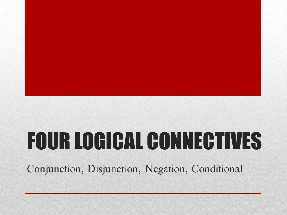 FOUR LOGICAL CONNECTIVES Conjunction, Disjunction, Negation, Conditional
