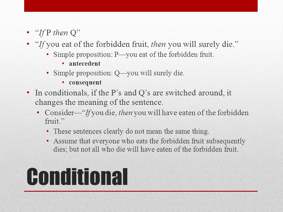 Conditional If P then Q If you eat of the forbidden fruit, then you will surely die. Simple proposition: P—you eat of the forbidden fruit.