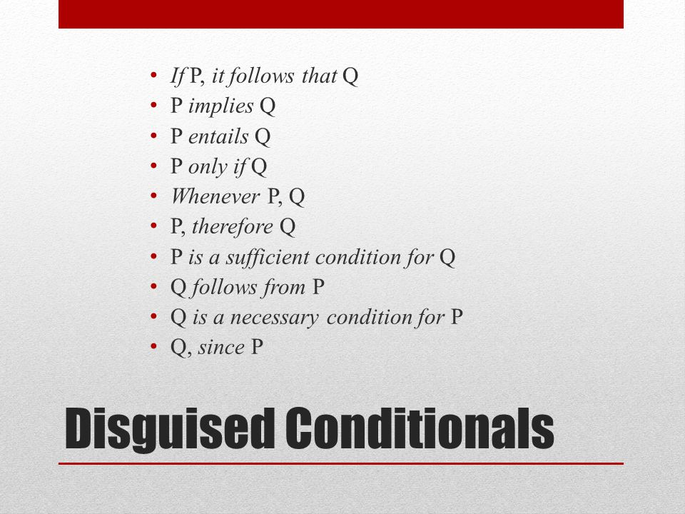 Disguised Conditionals If P, it follows that Q P implies Q P entails Q P only if Q Whenever P, Q P, therefore Q P is a sufficient condition for Q Q follows from P Q is a necessary condition for P Q, since P