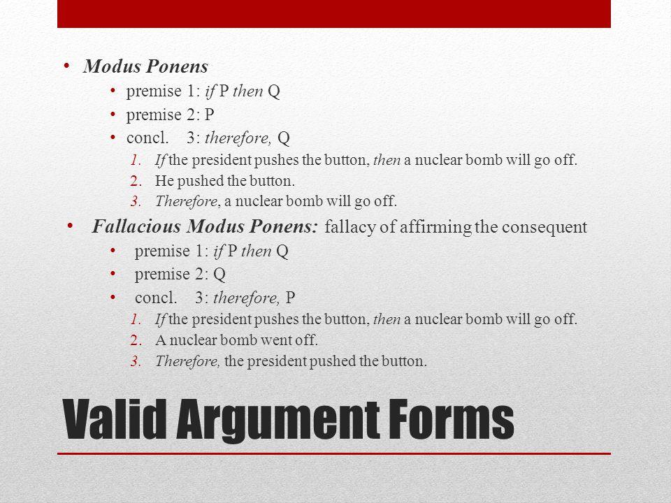 Valid Argument Forms Modus Ponens premise 1: if P then Q premise 2: P concl.