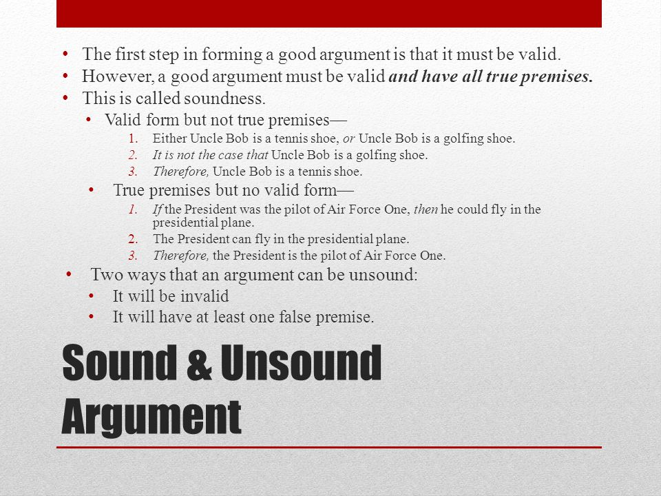 Sound & Unsound Argument The first step in forming a good argument is that it must be valid.
