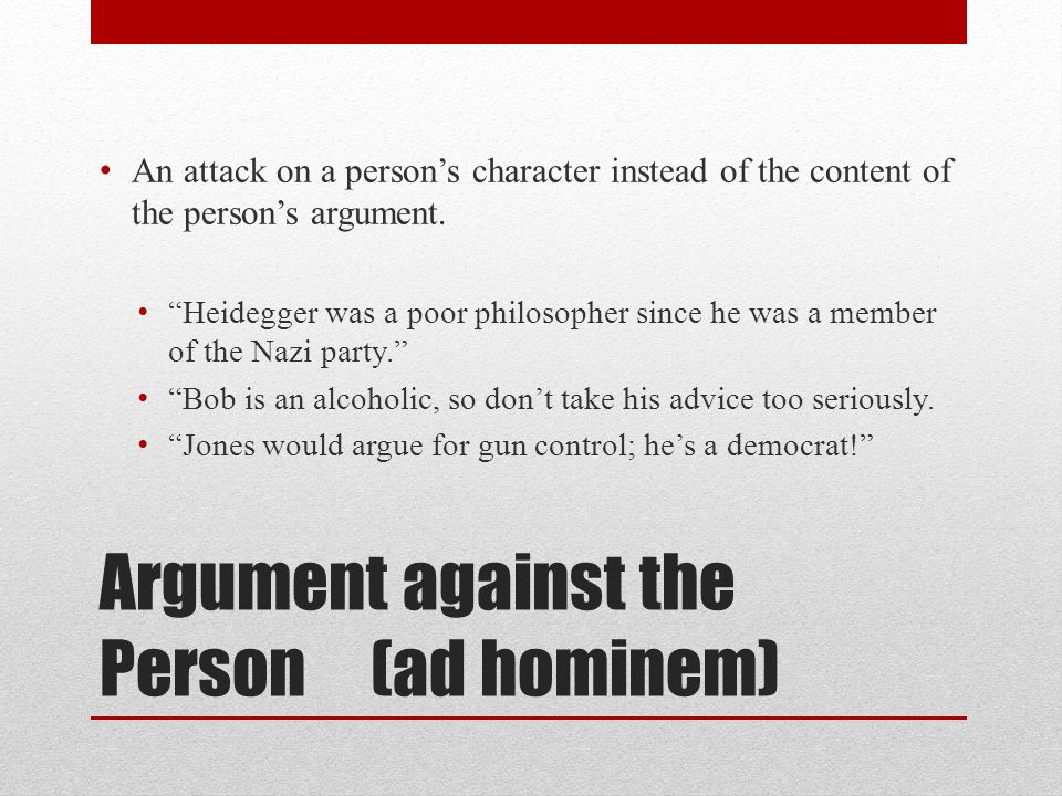 Argument against the Person (ad hominem) An attack on a person's character instead of the content of the person's argument.