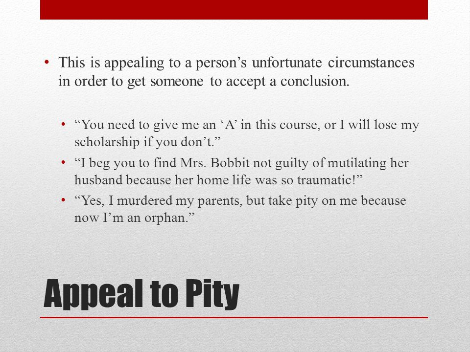 Appeal to Pity This is appealing to a person's unfortunate circumstances in order to get someone to accept a conclusion.