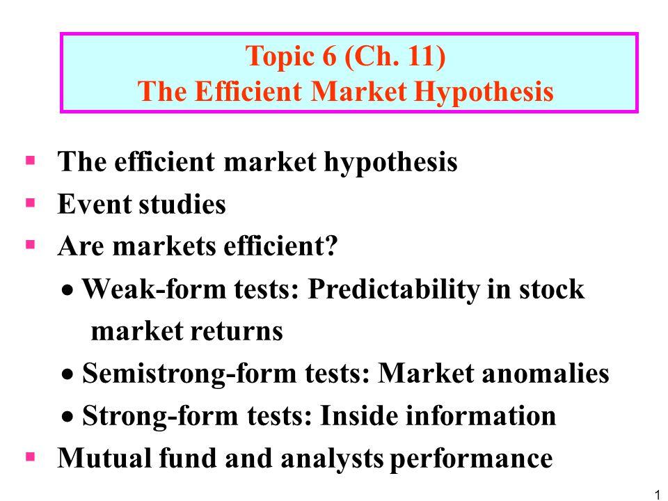 1 Topic 6 (Ch. 11) The Efficient Market Hypothesis  The efficient market hypothesis  Event studies  Are markets efficient?  Weak-form tests: Predi