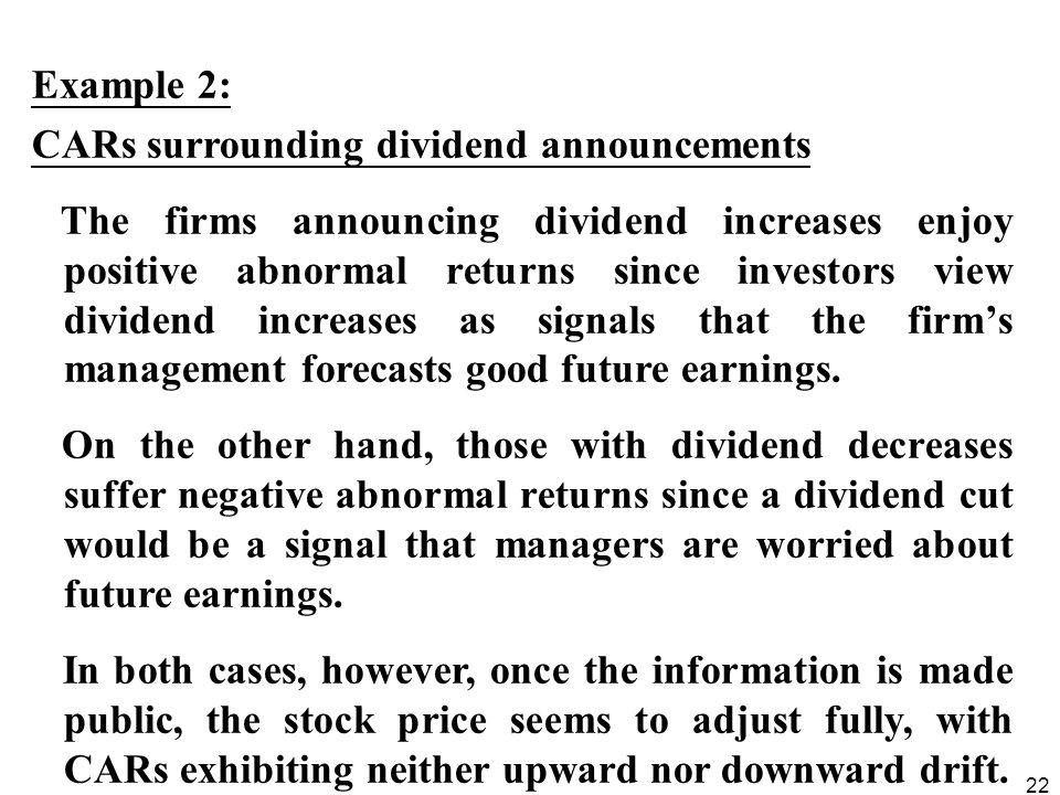 22 Example 2: CARs surrounding dividend announcements The firms announcing dividend increases enjoy positive abnormal returns since investors view dividend increases as signals that the firm's management forecasts good future earnings.