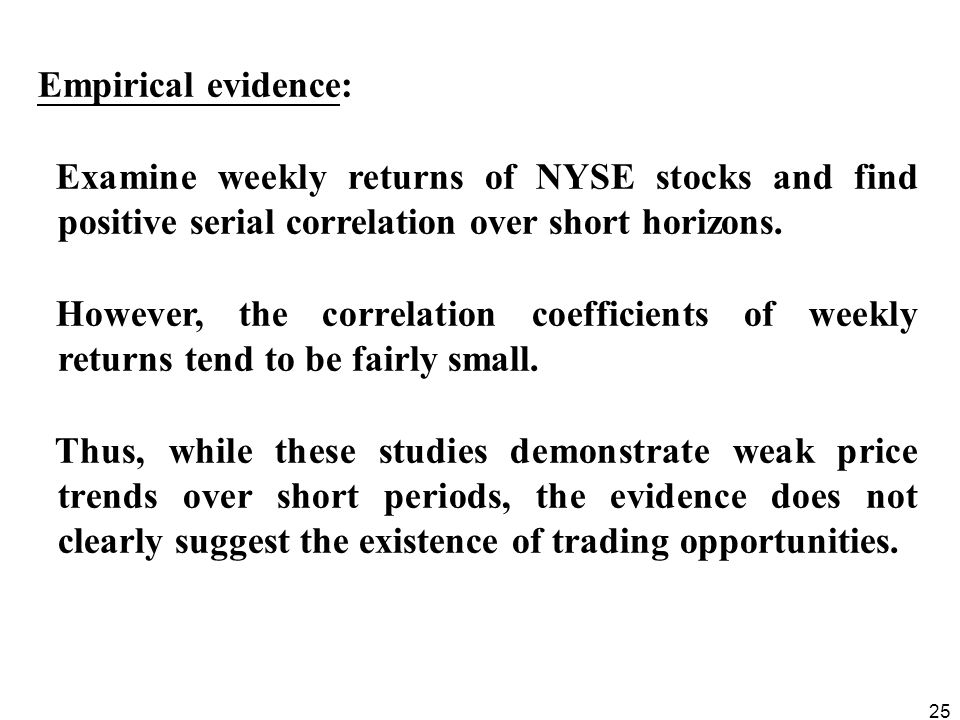 25 Empirical evidence: Examine weekly returns of NYSE stocks and find positive serial correlation over short horizons.