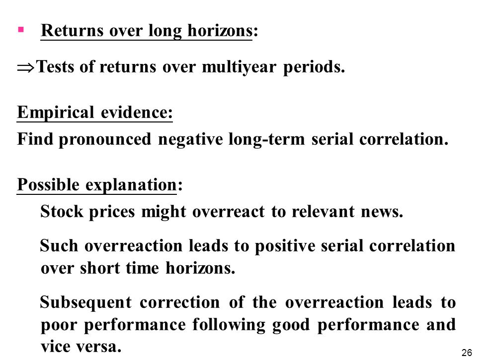 26  Returns over long horizons:  Tests of returns over multiyear periods. Empirical evidence: Find pronounced negative long-term serial correlation.