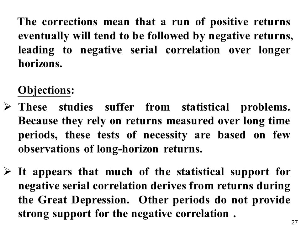 27 The corrections mean that a run of positive returns eventually will tend to be followed by negative returns, leading to negative serial correlation over longer horizons.