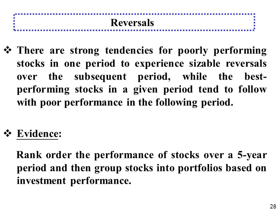 28  There are strong tendencies for poorly performing stocks in one period to experience sizable reversals over the subsequent period, while the best- performing stocks in a given period tend to follow with poor performance in the following period.