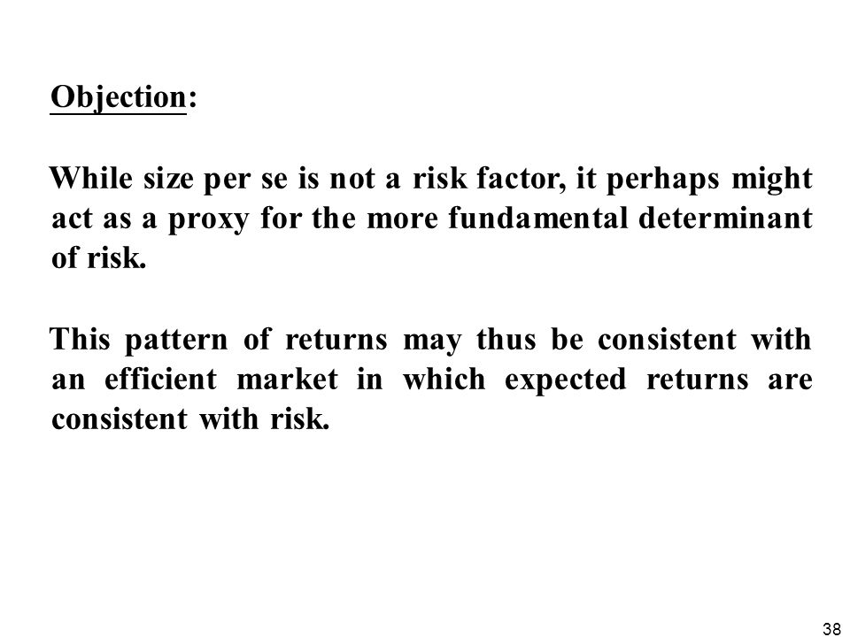 38 Objection: While size per se is not a risk factor, it perhaps might act as a proxy for the more fundamental determinant of risk. This pattern of re