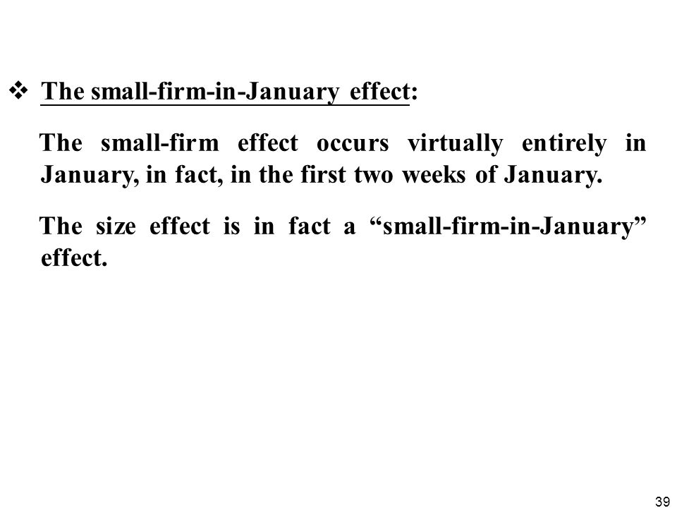 39  The small-firm-in-January effect: The small-firm effect occurs virtually entirely in January, in fact, in the first two weeks of January. The siz