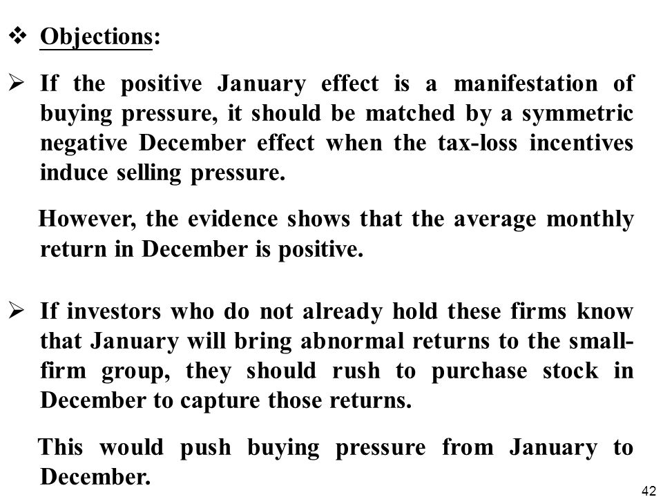 42  Objections:  If the positive January effect is a manifestation of buying pressure, it should be matched by a symmetric negative December effect when the tax-loss incentives induce selling pressure.