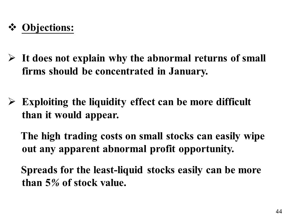 44  Objections:  It does not explain why the abnormal returns of small firms should be concentrated in January.  Exploiting the liquidity effect ca