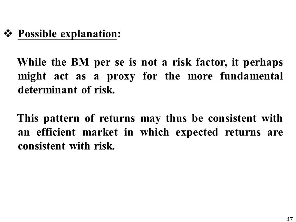 47  Possible explanation: While the BM per se is not a risk factor, it perhaps might act as a proxy for the more fundamental determinant of risk.