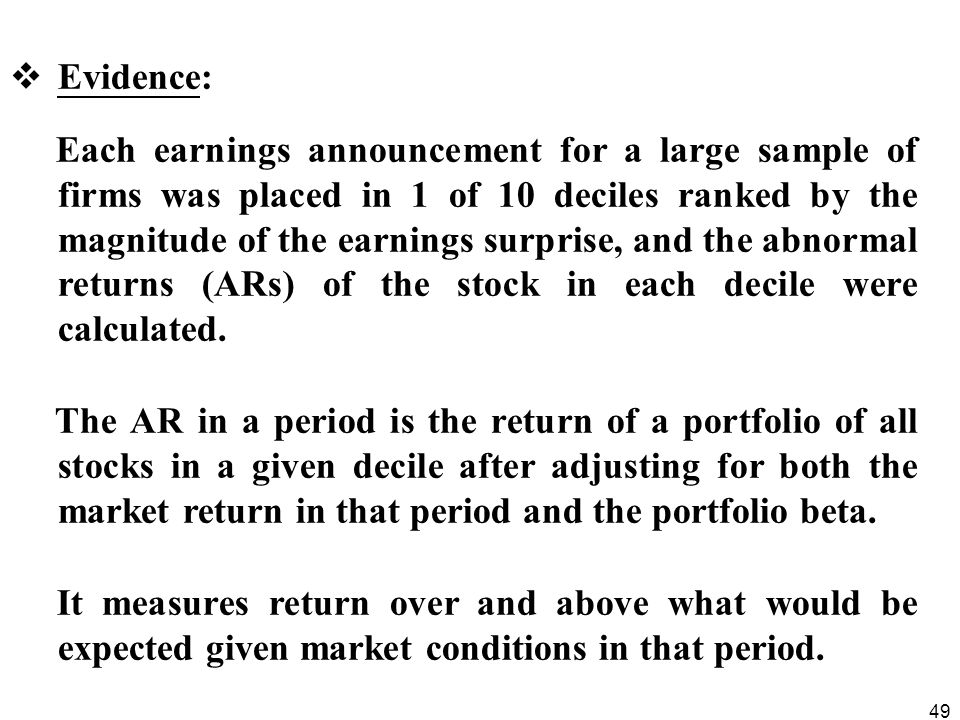 49  Evidence: Each earnings announcement for a large sample of firms was placed in 1 of 10 deciles ranked by the magnitude of the earnings surprise, and the abnormal returns (ARs) of the stock in each decile were calculated.