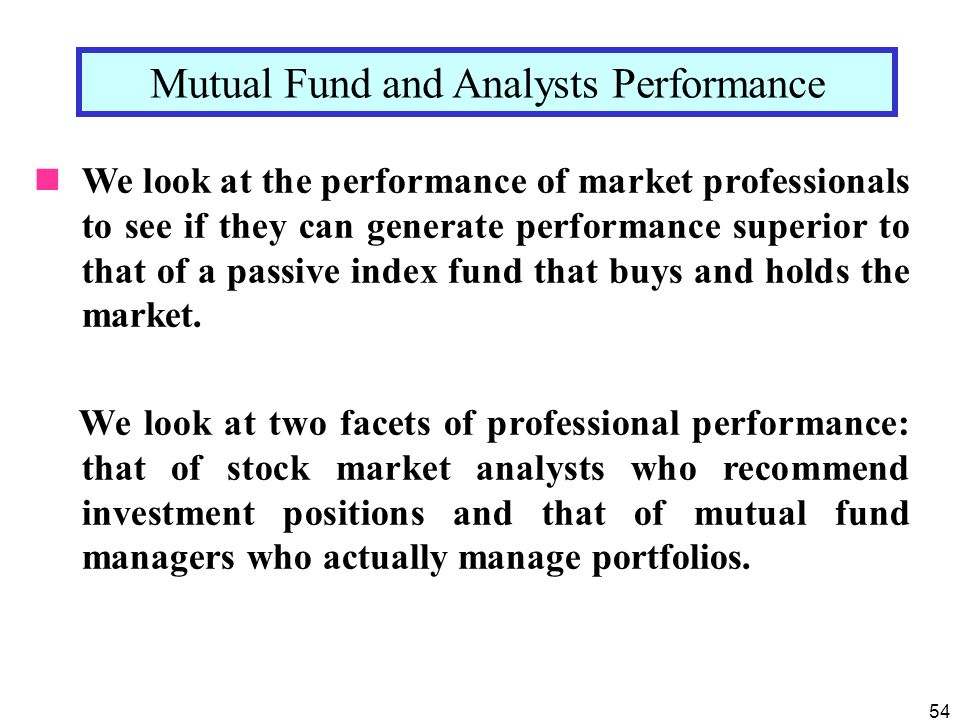 54 We look at the performance of market professionals to see if they can generate performance superior to that of a passive index fund that buys and holds the market.