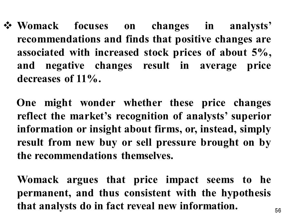 56  Womack focuses on changes in analysts' recommendations and finds that positive changes are associated with increased stock prices of about 5%, and negative changes result in average price decreases of 11%.