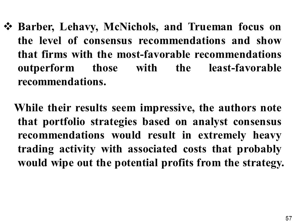 57  Barber, Lehavy, McNichols, and Trueman focus on the level of consensus recommendations and show that firms with the most-favorable recommendations outperform those with the least-favorable recommendations.