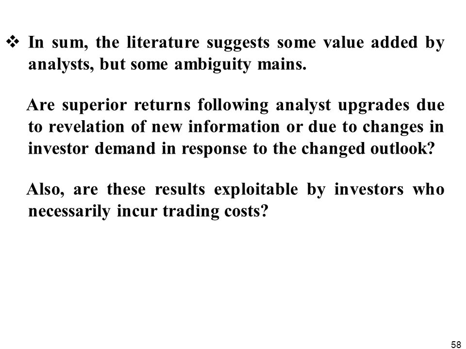 58  In sum, the literature suggests some value added by analysts, but some ambiguity mains. Are superior returns following analyst upgrades due to re