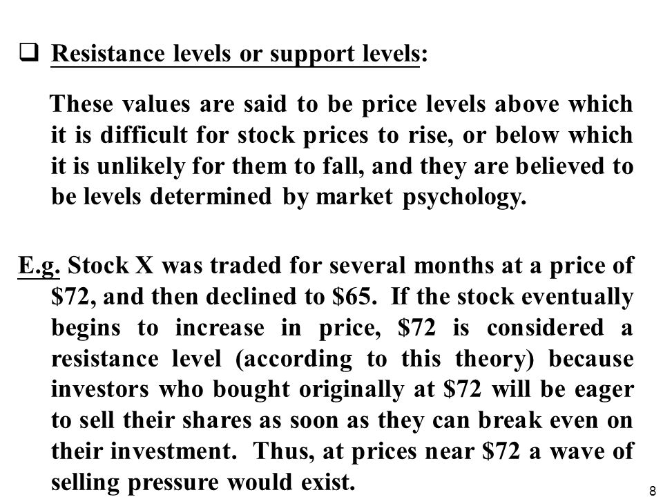 8  Resistance levels or support levels: These values are said to be price levels above which it is difficult for stock prices to rise, or below which it is unlikely for them to fall, and they are believed to be levels determined by market psychology.