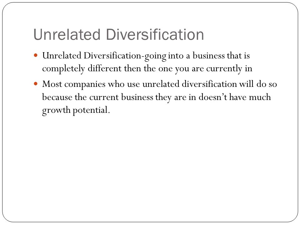 Unrelated Diversification Unrelated Diversification-going into a business that is completely different then the one you are currently in Most companie