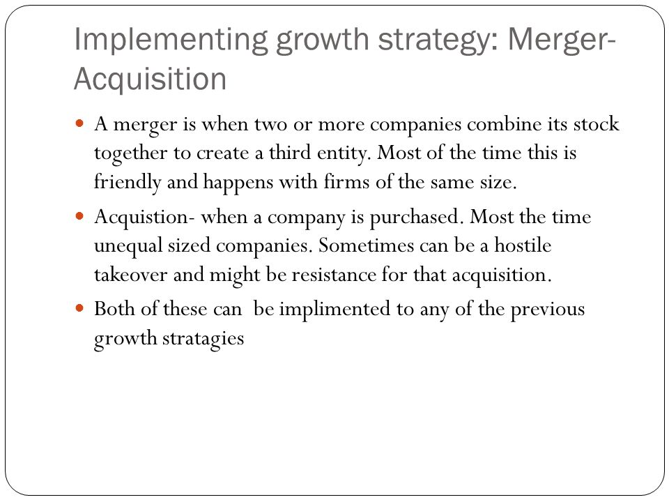 Implementing growth strategy: Merger- Acquisition A merger is when two or more companies combine its stock together to create a third entity. Most of