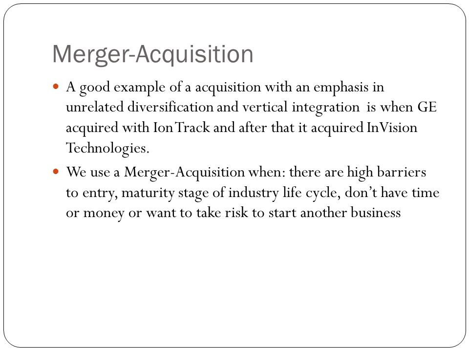 Merger-Acquisition A good example of a acquisition with an emphasis in unrelated diversification and vertical integration is when GE acquired with Ion