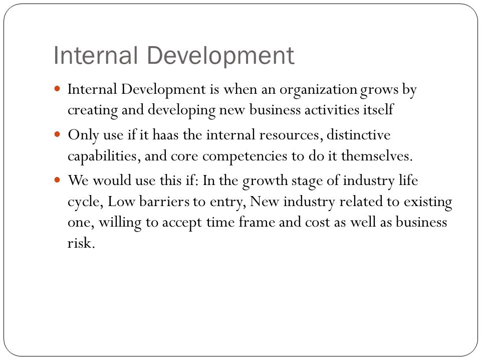 Internal Development Internal Development is when an organization grows by creating and developing new business activities itself Only use if it haas